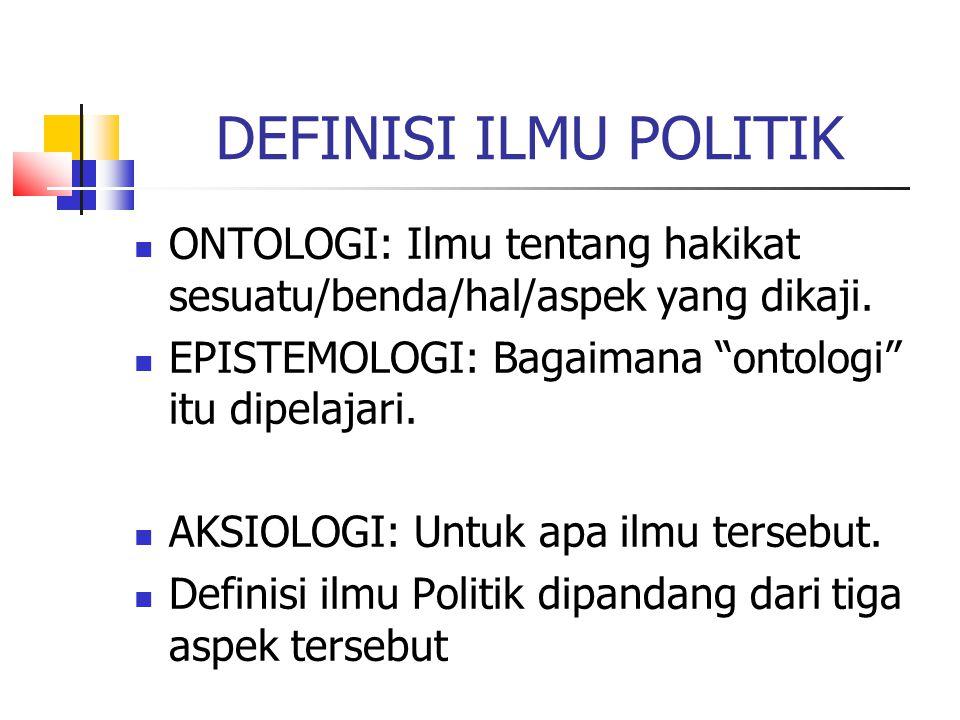 DEFINISI ILMU POLITIK ONTOLOGI: Ilmu tentang hakikat sesuatu/benda/hal/aspek yang dikaji. EPISTEMOLOGI: Bagaimana ontologi itu dipelajari.