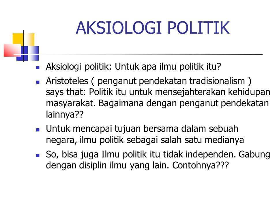 AKSIOLOGI POLITIK Aksiologi politik: Untuk apa ilmu politik itu