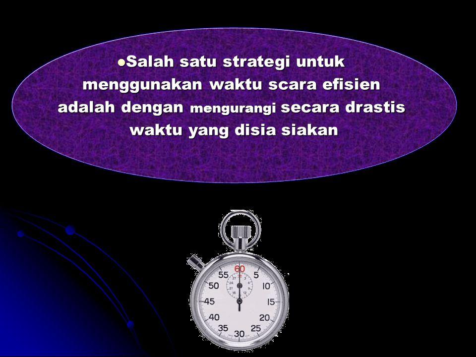 Salah satu strategi untuk menggunakan waktu scara efisien