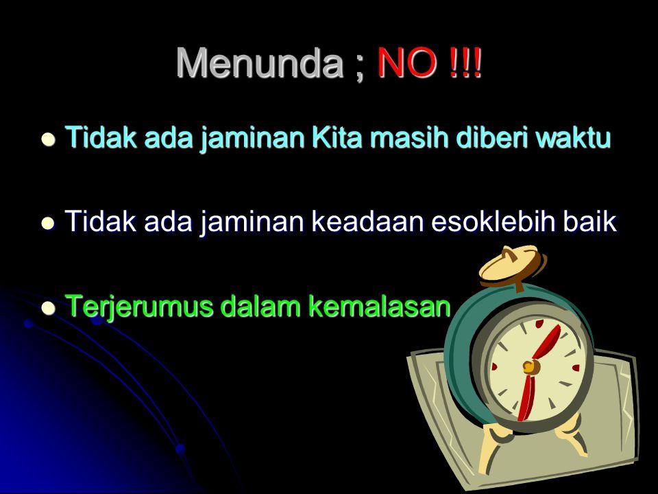 Menunda ; NO !!! Tidak ada jaminan Kita masih diberi waktu
