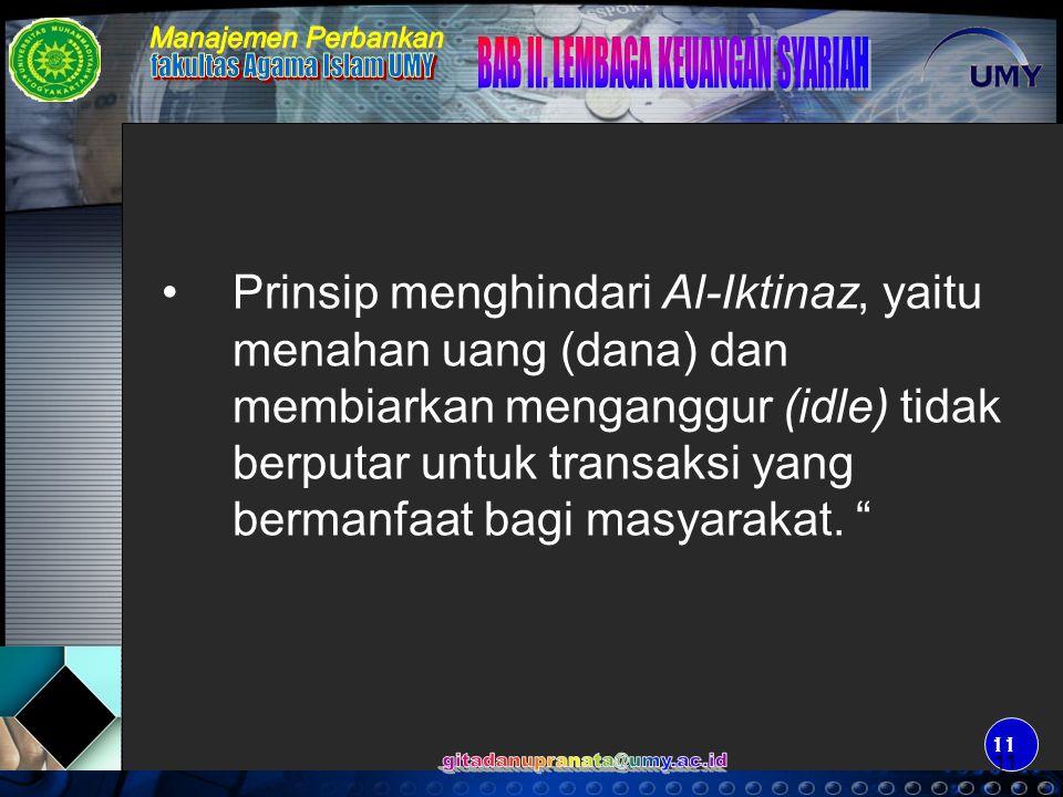 Prinsip menghindari Al-Iktinaz, yaitu menahan uang (dana) dan membiarkan menganggur (idle) tidak berputar untuk transaksi yang bermanfaat bagi masyarakat.