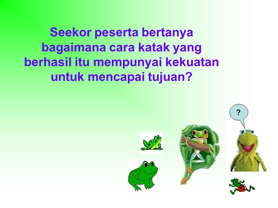 Seekor peserta bertanya bagaimana cara katak yang berhasil itu mempunyai kekuatan untuk mencapai tujuan