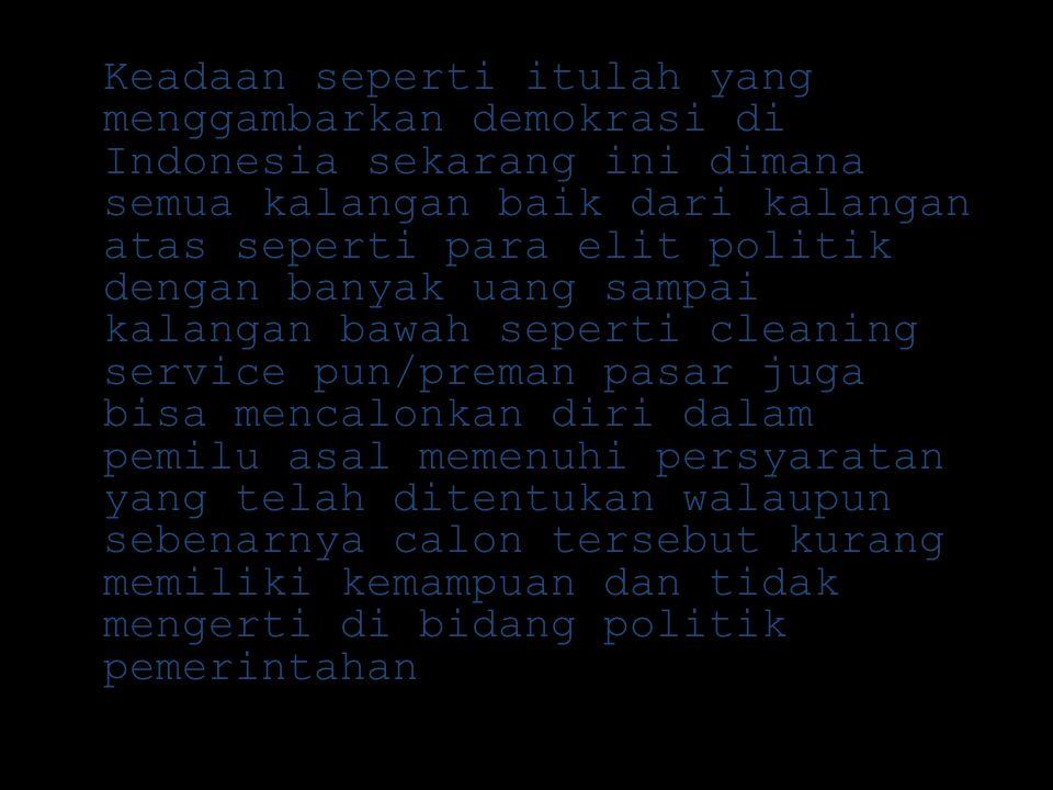 Keadaan seperti itulah yang menggambarkan demokrasi di Indonesia sekarang ini dimana semua kalangan baik dari kalangan atas seperti para elit politik dengan banyak uang sampai kalangan bawah seperti cleaning service pun/preman pasar juga bisa mencalonkan diri dalam pemilu asal memenuhi persyaratan yang telah ditentukan walaupun sebenarnya calon tersebut kurang memiliki kemampuan dan tidak mengerti di bidang politik pemerintahan