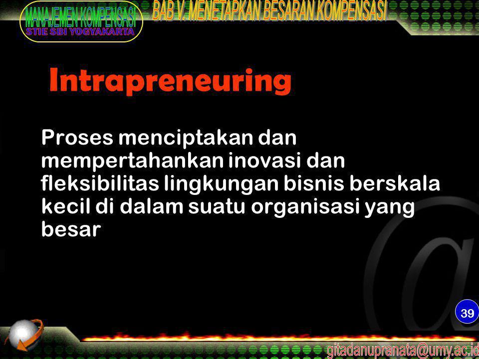 Intrapreneuring Proses menciptakan dan mempertahankan inovasi dan fleksibilitas lingkungan bisnis berskala kecil di dalam suatu organisasi yang besar.