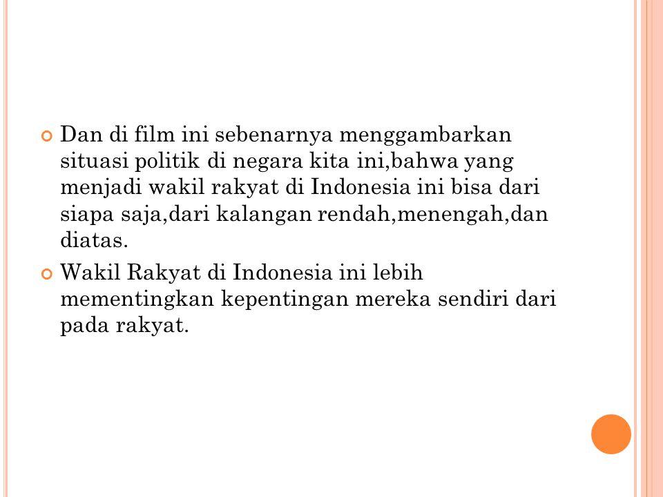 Dan di film ini sebenarnya menggambarkan situasi politik di negara kita ini,bahwa yang menjadi wakil rakyat di Indonesia ini bisa dari siapa saja,dari kalangan rendah,menengah,dan diatas.