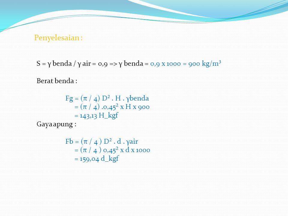 Penyelesaian : S = γ benda / γ air = 0,9 => γ benda = 0,9 x 1000 = 900 kg/m³. Berat benda : Fg = (π / 4) D² . H . γbenda.