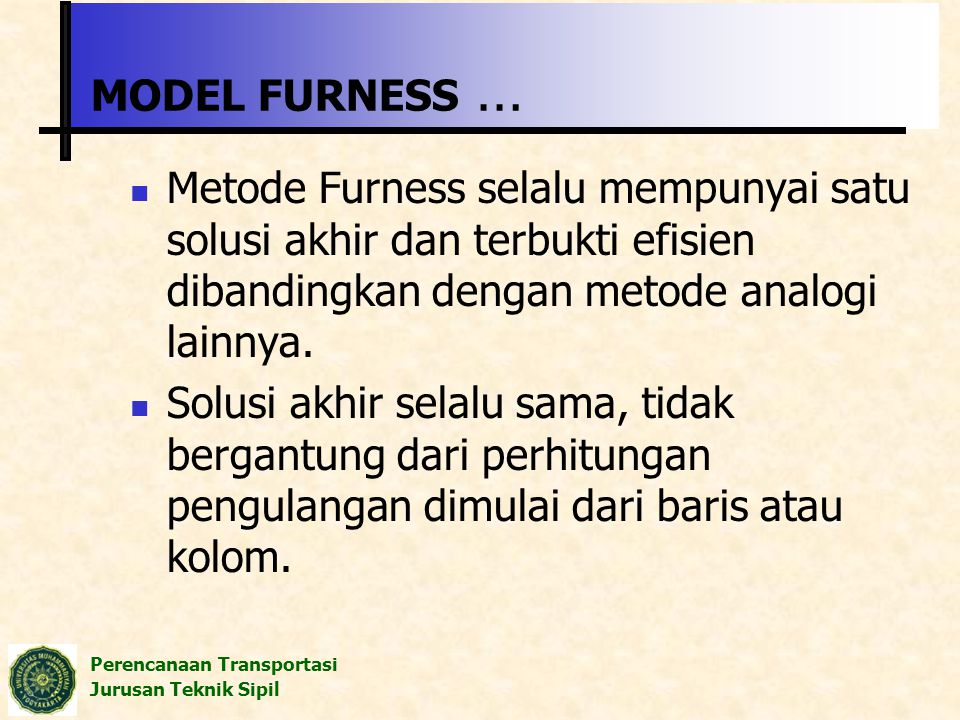 MODEL FURNESS … Metode Furness selalu mempunyai satu solusi akhir dan terbukti efisien dibandingkan dengan metode analogi lainnya.