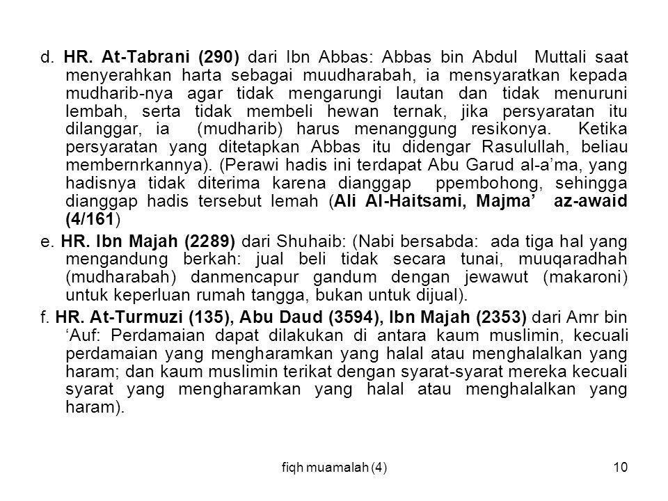 d. HR. At-Tabrani (290) dari Ibn Abbas: Abbas bin Abdul Muttali saat menyerahkan harta sebagai muudharabah, ia mensyaratkan kepada mudharib-nya agar tidak mengarungi lautan dan tidak menuruni lembah, serta tidak membeli hewan ternak, jika persyaratan itu dilanggar, ia (mudharib) harus menanggung resikonya. Ketika persyaratan yang ditetapkan Abbas itu didengar Rasulullah, beliau membernrkannya). (Perawi hadis ini terdapat Abu Garud al-a'ma, yang hadisnya tidak diterima karena dianggap ppembohong, sehingga dianggap hadis tersebut lemah (Ali Al-Haitsami, Majma' az-awaid (4/161)