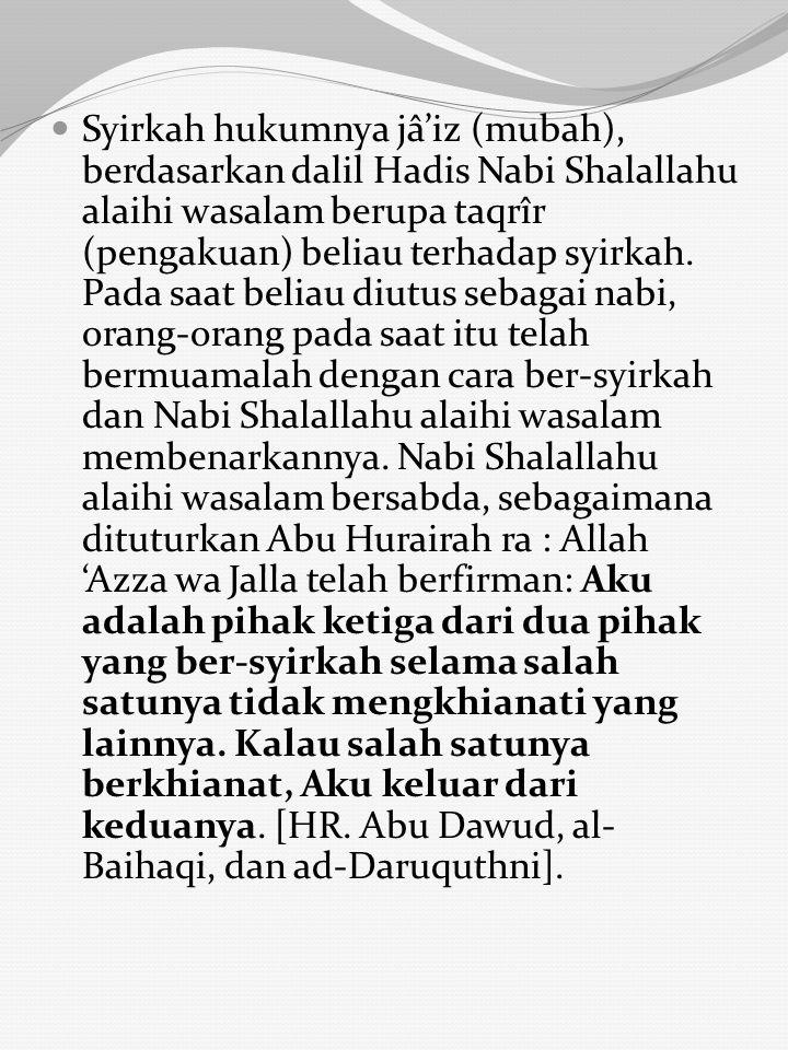 Syirkah hukumnya jâ'iz (mubah), berdasarkan dalil Hadis Nabi Shalallahu alaihi wasalam berupa taqrîr (pengakuan) beliau terhadap syirkah.