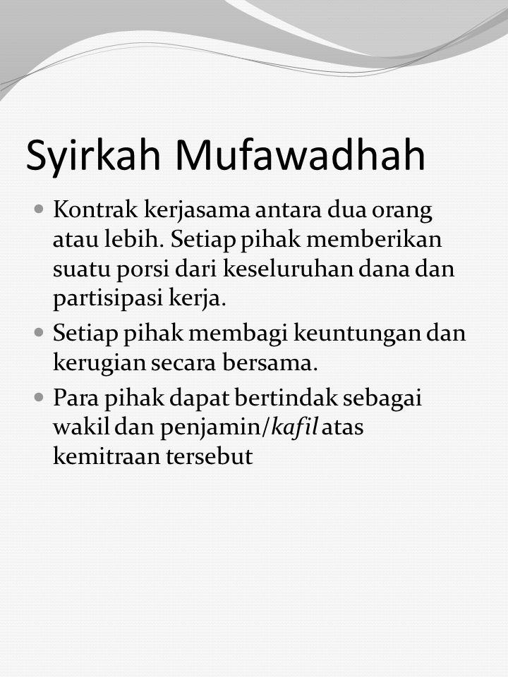 Syirkah Mufawadhah Kontrak kerjasama antara dua orang atau lebih. Setiap pihak memberikan suatu porsi dari keseluruhan dana dan partisipasi kerja.