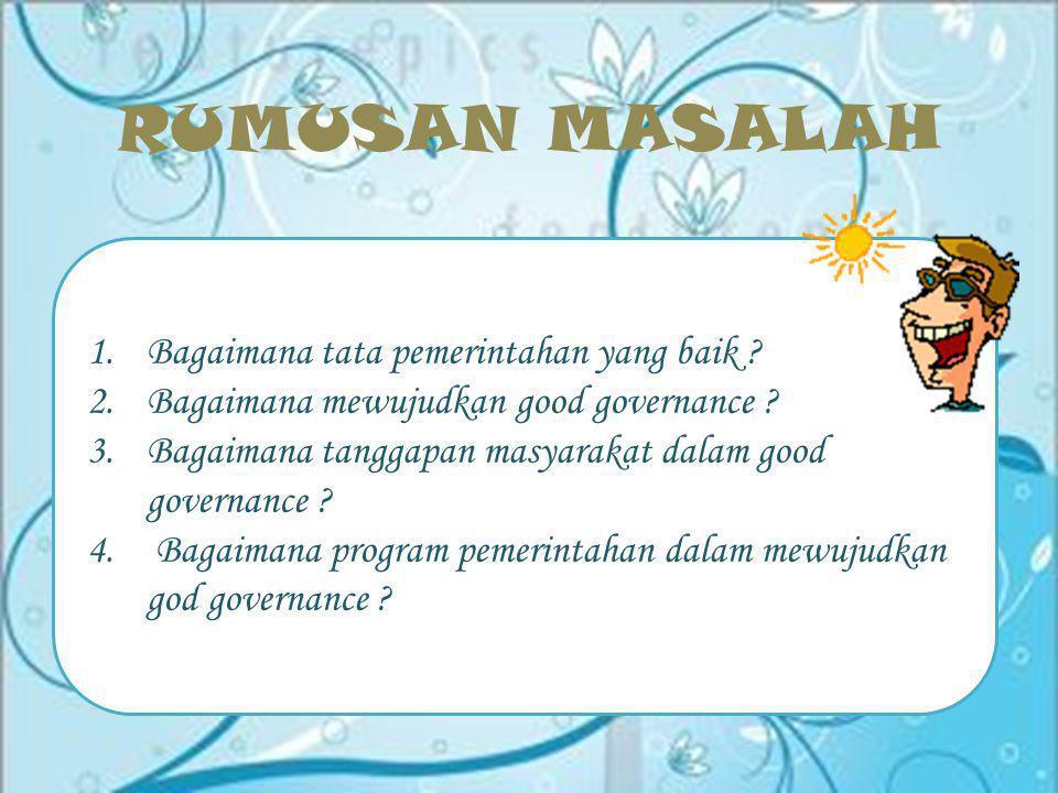 RUMUSAN MASALAH Bagaimana tata pemerintahan yang baik