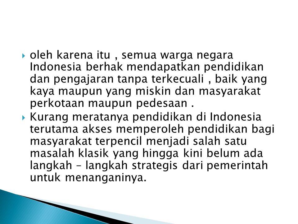 oleh karena itu , semua warga negara Indonesia berhak mendapatkan pendidikan dan pengajaran tanpa terkecuali , baik yang kaya maupun yang miskin dan masyarakat perkotaan maupun pedesaan .
