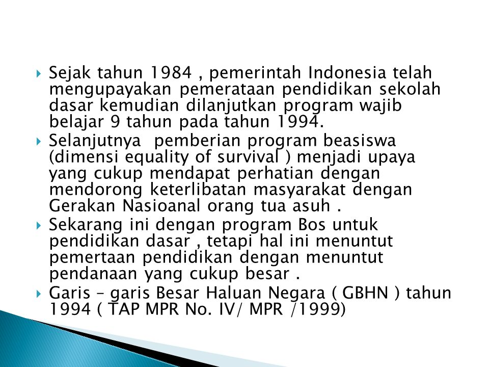 Sejak tahun 1984 , pemerintah Indonesia telah mengupayakan pemerataan pendidikan sekolah dasar kemudian dilanjutkan program wajib belajar 9 tahun pada tahun 1994.