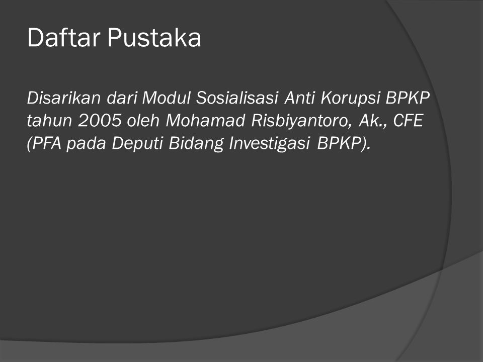 Daftar Pustaka Disarikan dari Modul Sosialisasi Anti Korupsi BPKP tahun 2005 oleh Mohamad Risbiyantoro, Ak., CFE (PFA pada Deputi Bidang Investigasi BPKP).
