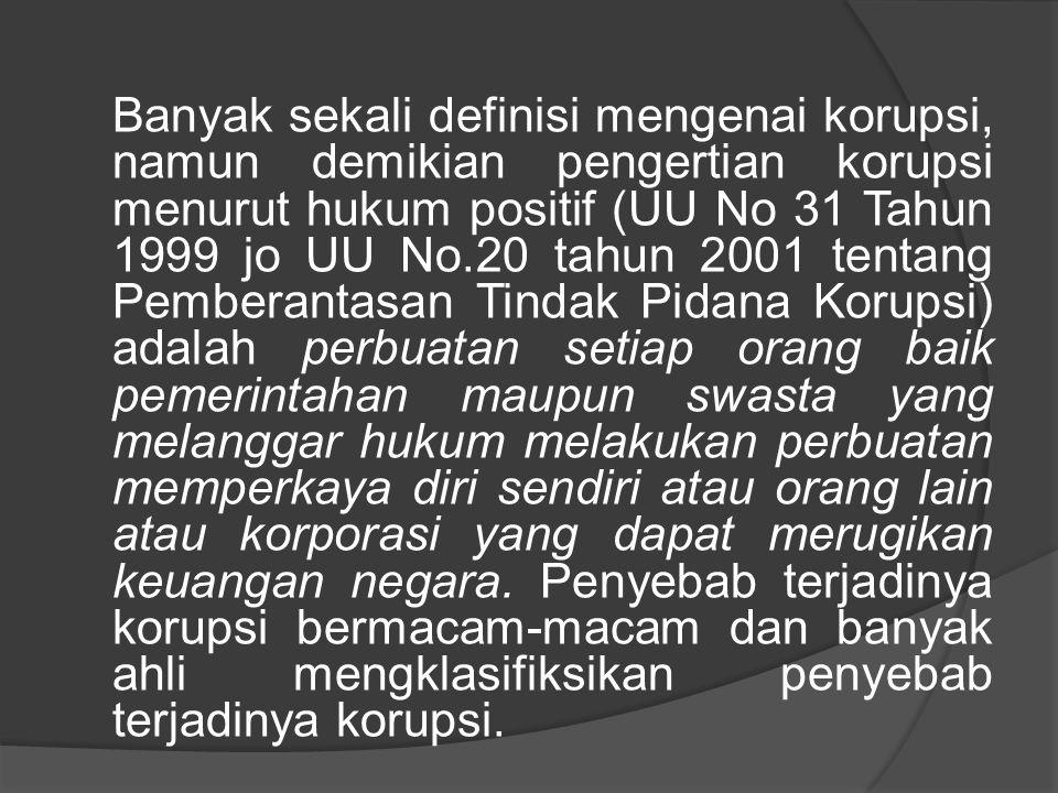 Banyak sekali definisi mengenai korupsi, namun demikian pengertian korupsi menurut hukum positif (UU No 31 Tahun 1999 jo UU No.20 tahun 2001 tentang Pemberantasan Tindak Pidana Korupsi) adalah perbuatan setiap orang baik pemerintahan maupun swasta yang melanggar hukum melakukan perbuatan memperkaya diri sendiri atau orang lain atau korporasi yang dapat merugikan keuangan negara.
