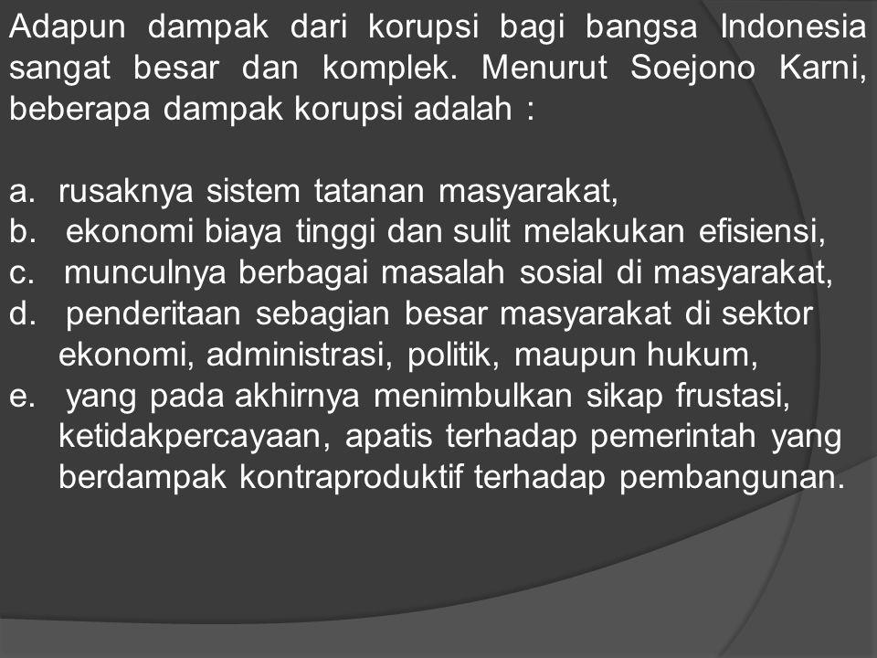 Adapun dampak dari korupsi bagi bangsa Indonesia sangat besar dan komplek. Menurut Soejono Karni, beberapa dampak korupsi adalah :