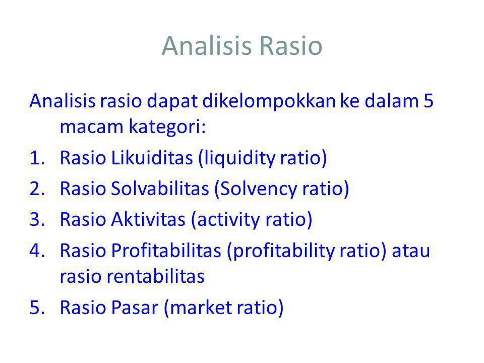 Analisis Rasio Analisis rasio dapat dikelompokkan ke dalam 5 macam kategori: Rasio Likuiditas (liquidity ratio)