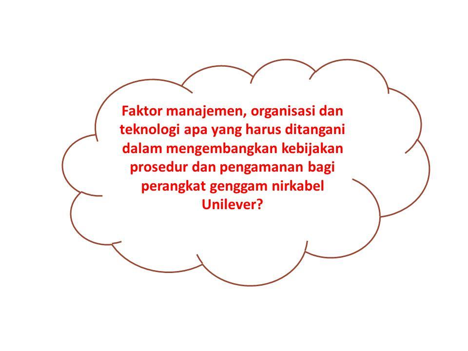 Faktor manajemen, organisasi dan teknologi apa yang harus ditangani dalam mengembangkan kebijakan prosedur dan pengamanan bagi perangkat genggam nirkabel Unilever