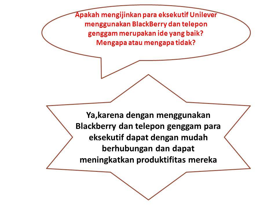 Apakah mengijinkan para eksekutif Unilever menggunakan BlackBerry dan telepon genggam merupakan ide yang baik Mengapa atau mengapa tidak