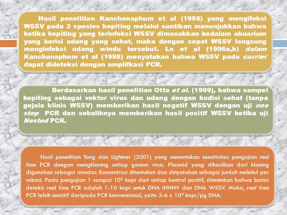 Hasil penelitian Kanchanaphum et al (1998) yang mengifeksi WSSV pada 3 spesies kepiting melalui suntikan menunjukkan bahwa ketika kepiting yang terinfeksi WSSV dimasukkan kedalam akuarium yang berisi udang yang sehat, maka dengan cepat WSSV langsung menginfeksi udang windu tersebut. Lo et al (1996a,b) dalam Kanchanaphum et al (1998) menyatakan bahwa WSSV pada carrier dapat dideteksi dengan amplifkasi PCR.