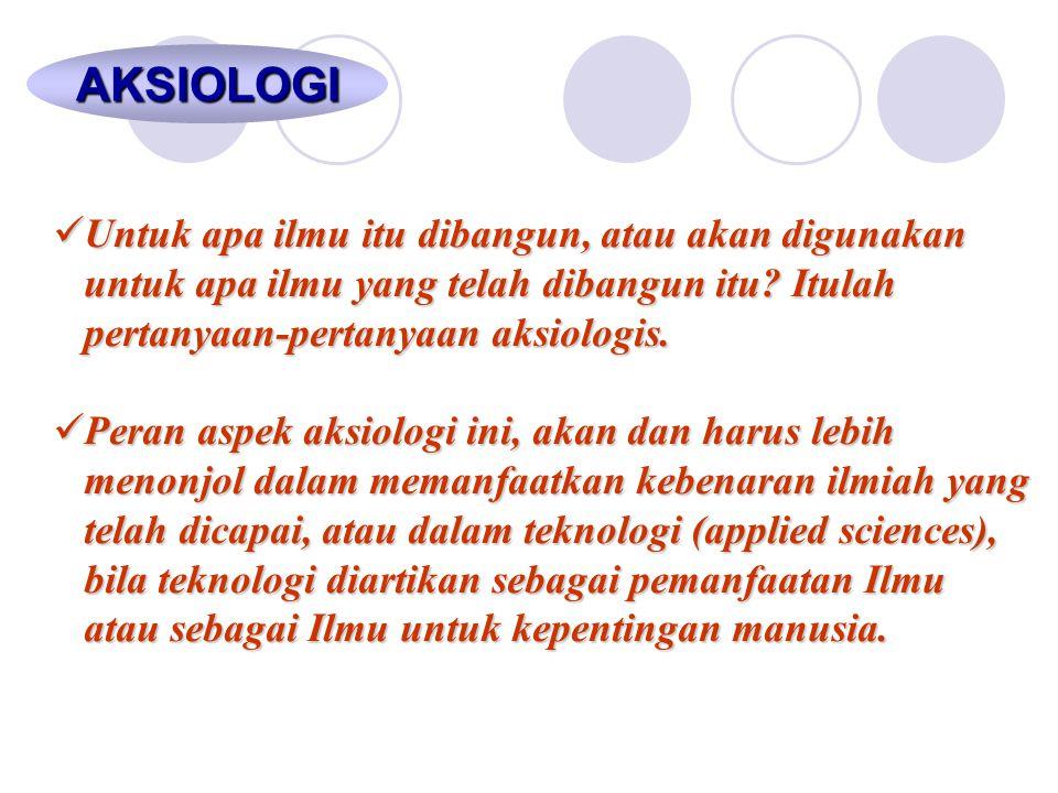 AKSIOLOGI Untuk apa ilmu itu dibangun, atau akan digunakan untuk apa ilmu yang telah dibangun itu Itulah pertanyaan-pertanyaan aksiologis.