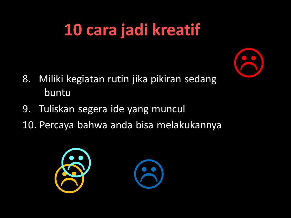 10 cara jadi kreatif  8. Miliki kegiatan rutin jika pikiran sedang buntu. 9. Tuliskan segera ide yang muncul.
