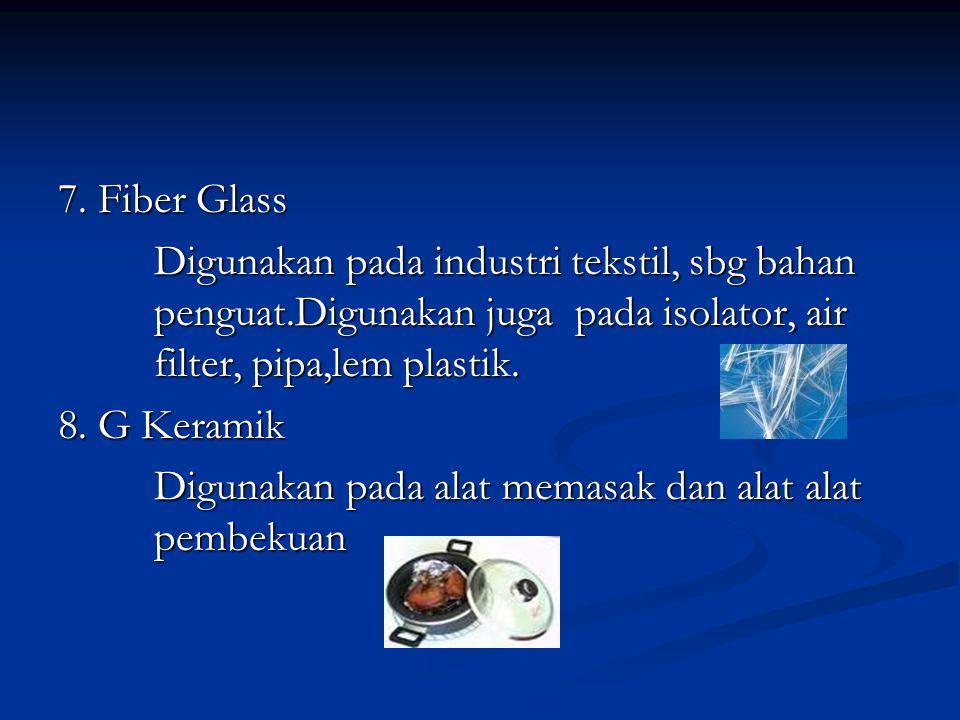 7. Fiber Glass Digunakan pada industri tekstil, sbg bahan penguat.Digunakan juga pada isolator, air filter, pipa,lem plastik.