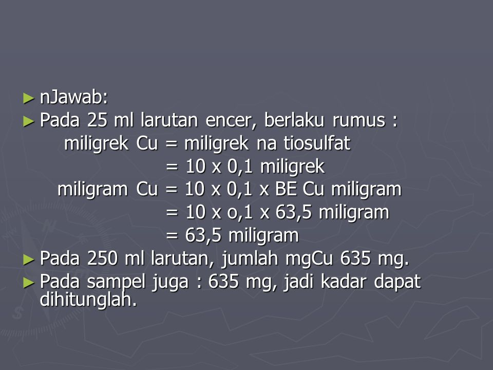 nJawab: Pada 25 ml larutan encer, berlaku rumus : miligrek Cu = miligrek na tiosulfat. = 10 x 0,1 miligrek.