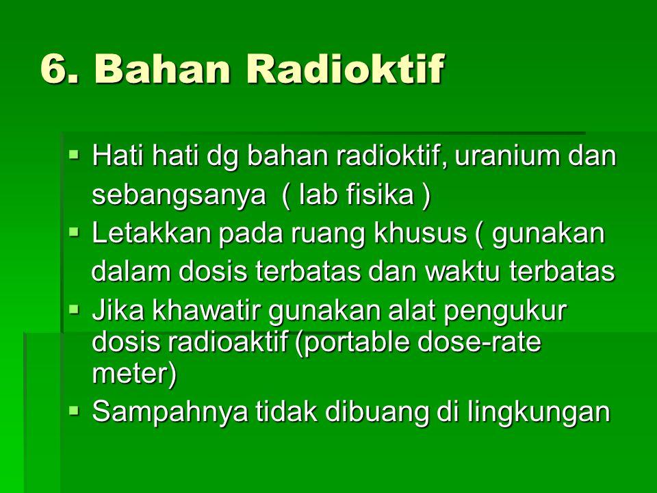 6. Bahan Radioktif Hati hati dg bahan radioktif, uranium dan