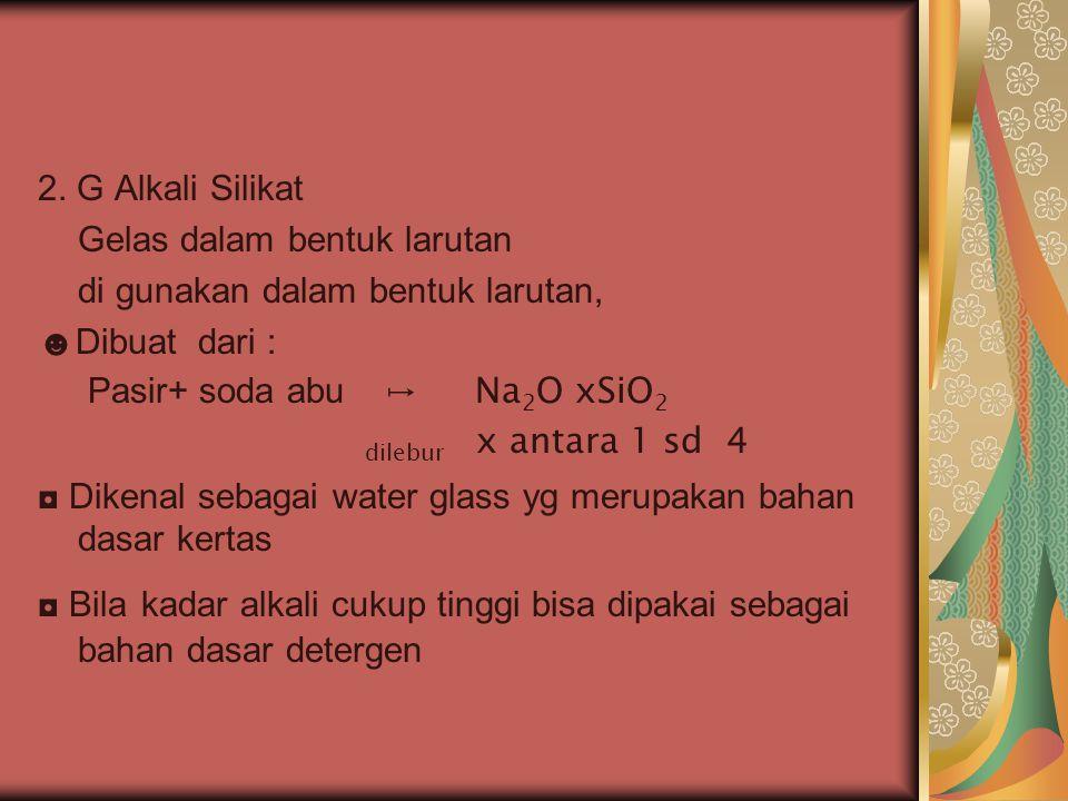 2. G Alkali Silikat Gelas dalam bentuk larutan. di gunakan dalam bentuk larutan, ☻Dibuat dari : Pasir+ soda abu ↦ Na2O xSiO2.