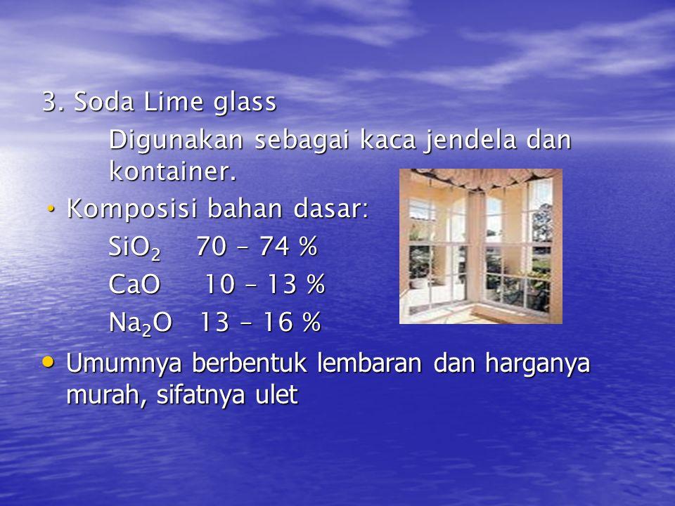 3. Soda Lime glass Digunakan sebagai kaca jendela dan kontainer. Komposisi bahan dasar: SiO2 70 – 74 %