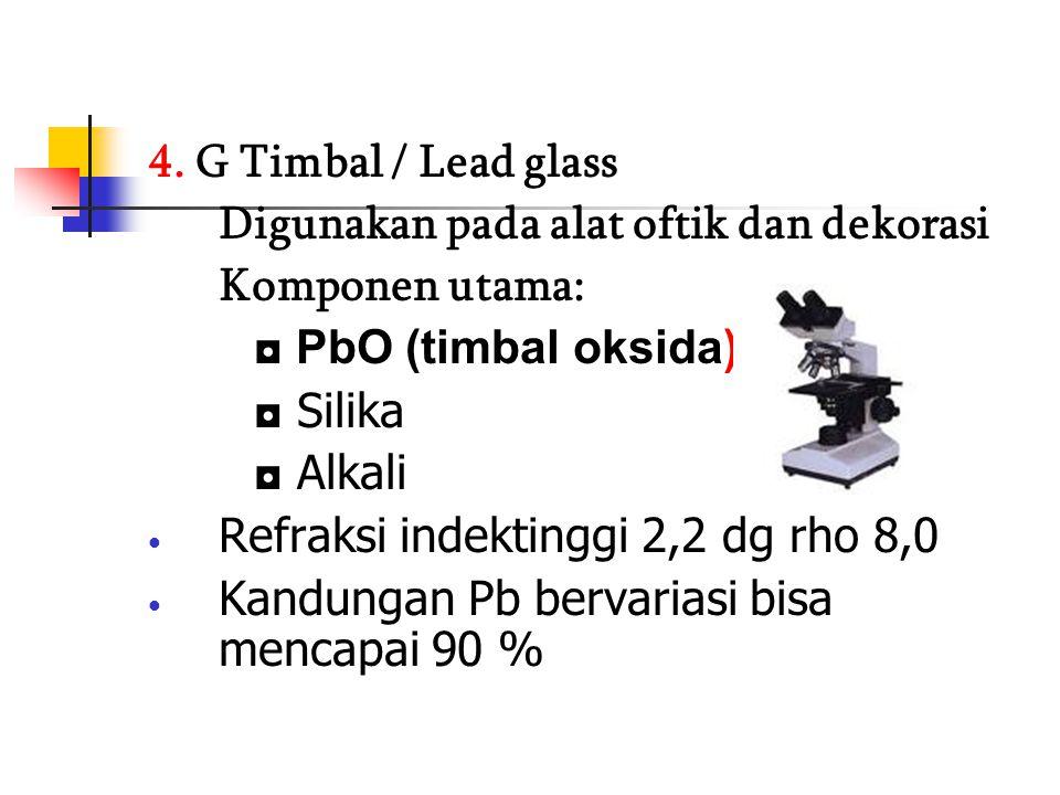 4. G Timbal / Lead glass Digunakan pada alat oftik dan dekorasi. Komponen utama: ◘ PbO (timbal oksida)