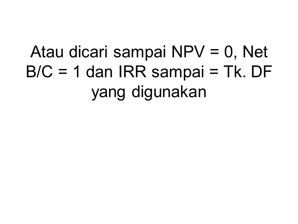 Atau dicari sampai NPV = 0, Net B/C = 1 dan IRR sampai = Tk