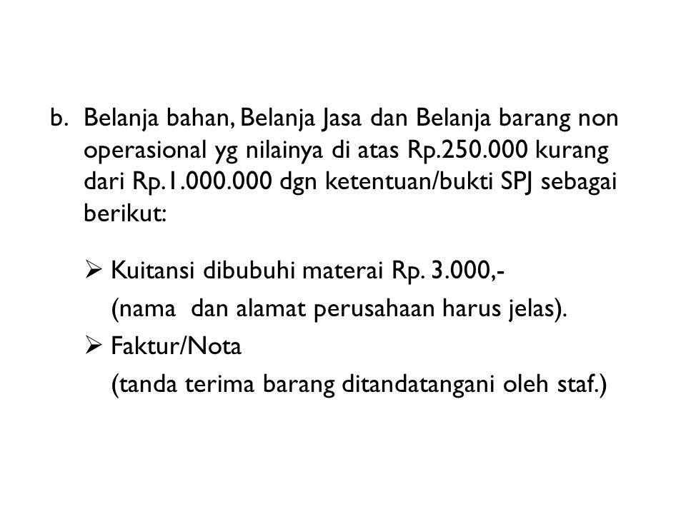 b. Belanja bahan, Belanja Jasa dan Belanja barang non operasional yg nilainya di atas Rp.250.000 kurang dari Rp.1.000.000 dgn ketentuan/bukti SPJ sebagai berikut: