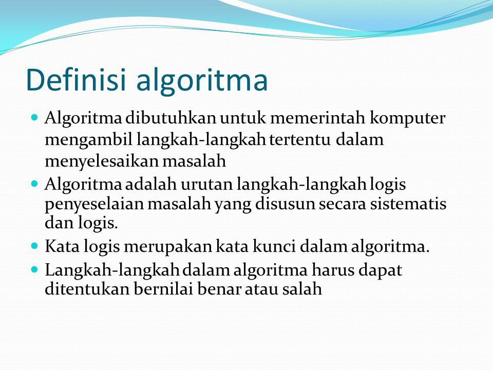 Definisi algoritma Algoritma dibutuhkan untuk memerintah komputer mengambil langkah-langkah tertentu dalam menyelesaikan masalah.