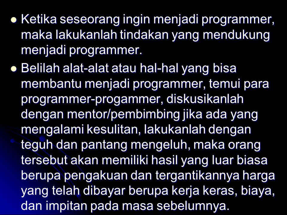 Ketika seseorang ingin menjadi programmer, maka lakukanlah tindakan yang mendukung menjadi programmer.