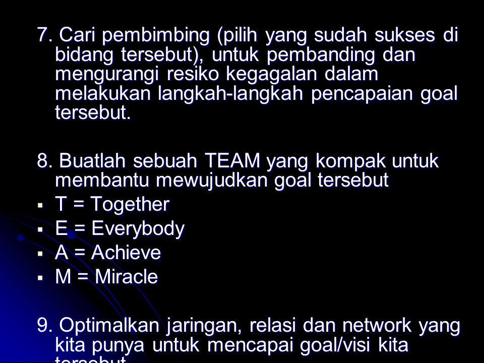 7. Cari pembimbing (pilih yang sudah sukses di bidang tersebut), untuk pembanding dan mengurangi resiko kegagalan dalam melakukan langkah-langkah pencapaian goal tersebut.