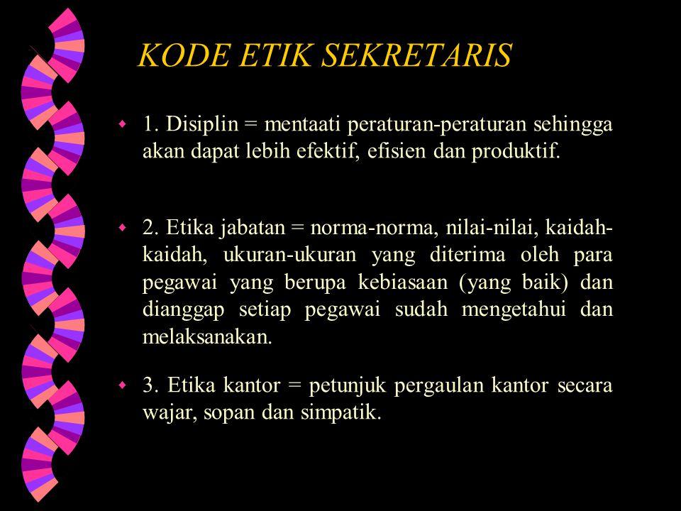 KODE ETIK SEKRETARIS 1. Disiplin = mentaati peraturan-peraturan sehingga akan dapat lebih efektif, efisien dan produktif.