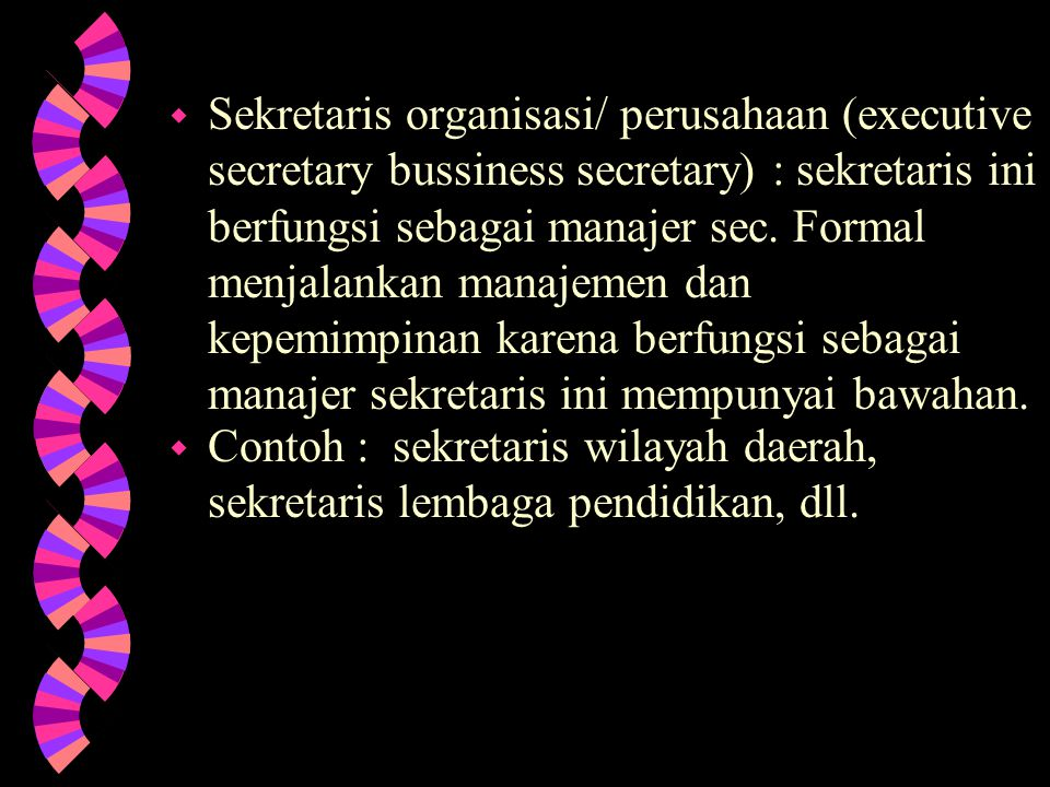 Sekretaris organisasi/ perusahaan (executive secretary bussiness secretary) : sekretaris ini berfungsi sebagai manajer sec. Formal menjalankan manajemen dan kepemimpinan karena berfungsi sebagai manajer sekretaris ini mempunyai bawahan.