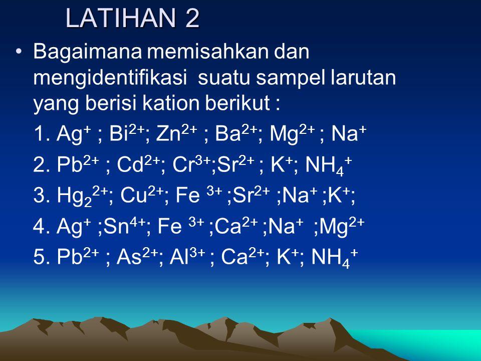 LATIHAN 2 Bagaimana memisahkan dan mengidentifikasi suatu sampel larutan yang berisi kation berikut :