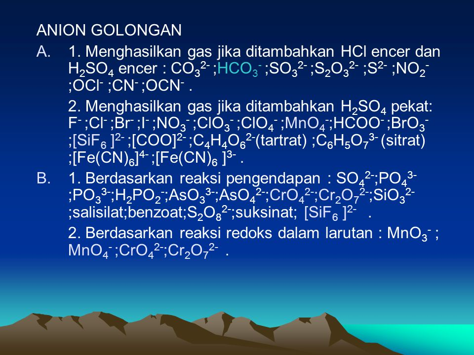 ANION GOLONGAN 1. Menghasilkan gas jika ditambahkan HCl encer dan H2SO4 encer : CO32- ;HCO3- ;SO32- ;S2O32- ;S2- ;NO2- ;OCl- ;CN- ;OCN- .