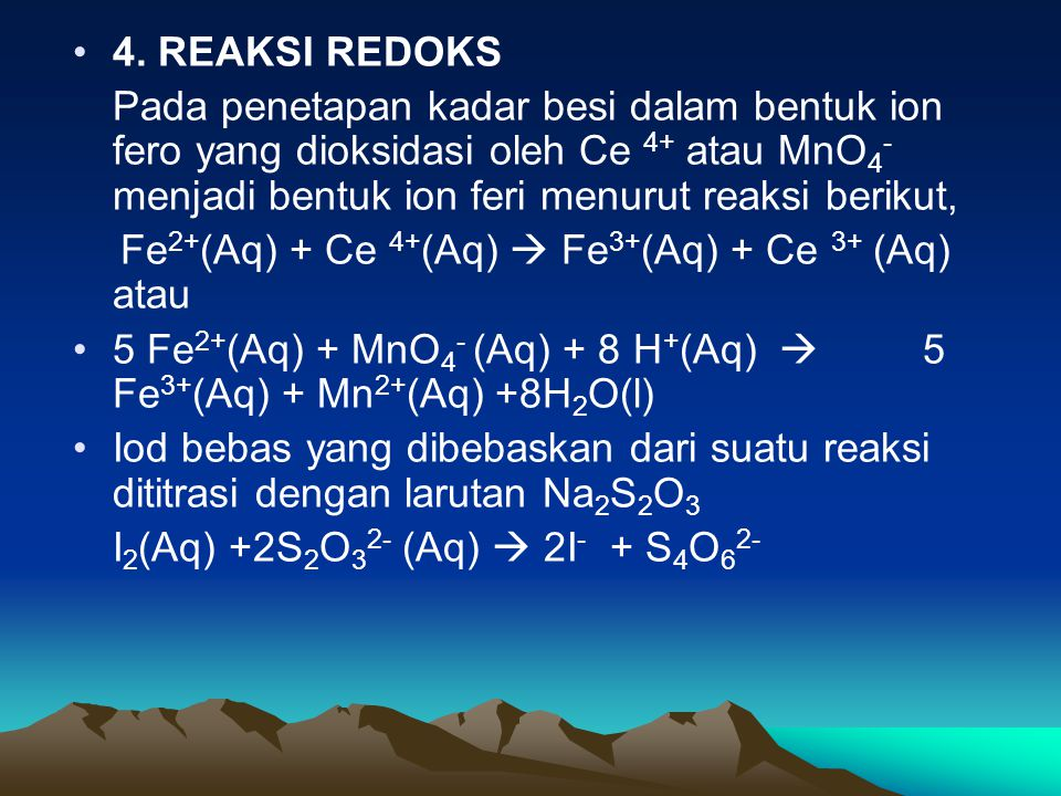 4. REAKSI REDOKS Pada penetapan kadar besi dalam bentuk ion fero yang dioksidasi oleh Ce 4+ atau MnO4-menjadi bentuk ion feri menurut reaksi berikut,