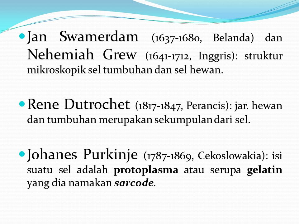 Jan Swamerdam (1637-1680, Belanda) dan Nehemiah Grew (1641-1712, Inggris): struktur mikroskopik sel tumbuhan dan sel hewan.