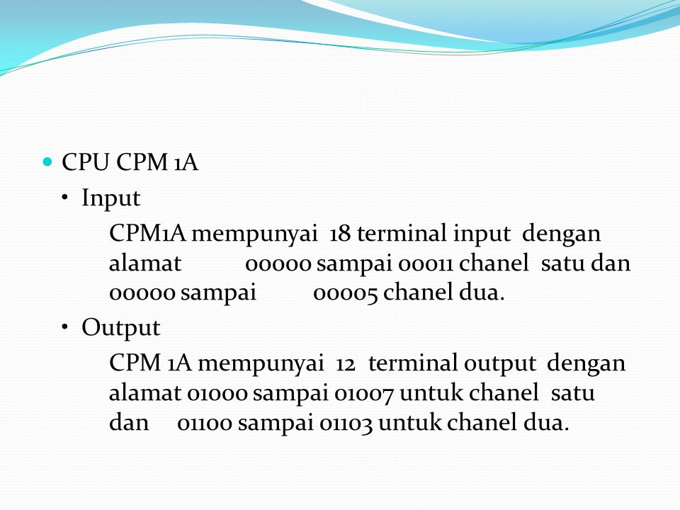 CPU CPM 1A • Input. CPM1A mempunyai 18 terminal input dengan alamat 00000 sampai 00011 chanel satu dan 00000 sampai 00005 chanel dua.