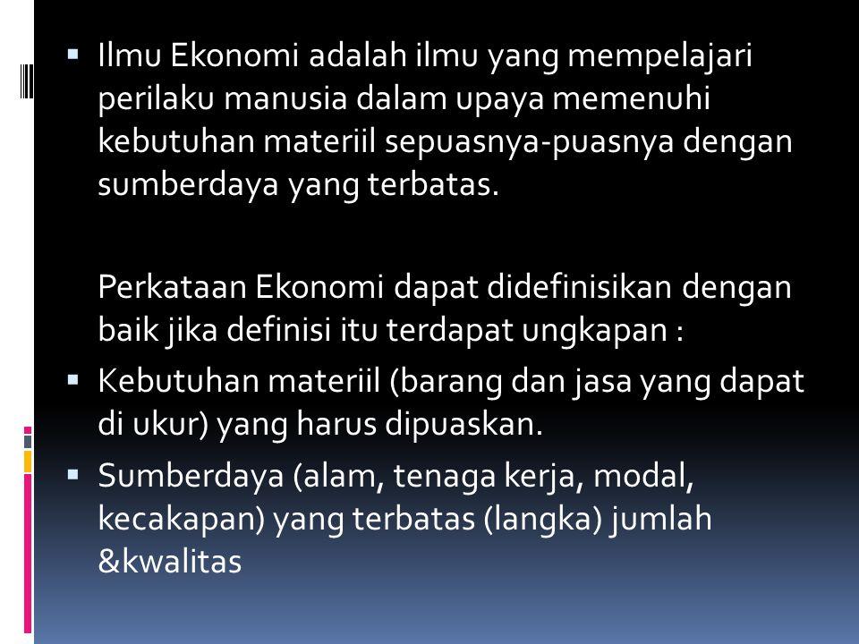 Ilmu Ekonomi adalah ilmu yang mempelajari perilaku manusia dalam upaya memenuhi kebutuhan materiil sepuasnya-puasnya dengan sumberdaya yang terbatas.