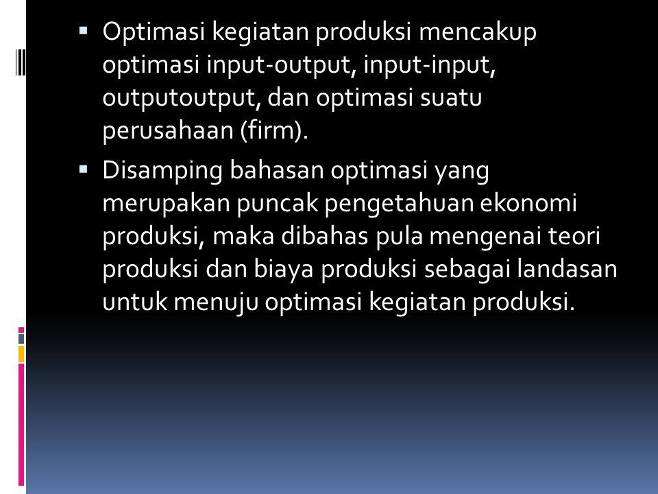 Optimasi kegiatan produksi mencakup optimasi input-output, input-input, outputoutput, dan optimasi suatu perusahaan (firm).