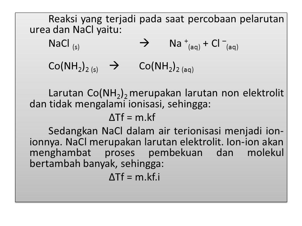 Reaksi yang terjadi pada saat percobaan pelarutan urea dan NaCl yaitu: NaCl (s)  Na +(aq) + Cl –(aq) Co(NH2)2 (s)  Co(NH2)2 (aq) Larutan Co(NH2)2 merupakan larutan non elektrolit dan tidak mengalami ionisasi, sehingga: ∆Tf = m.kf Sedangkan NaCl dalam air terionisasi menjadi ion-ionnya.
