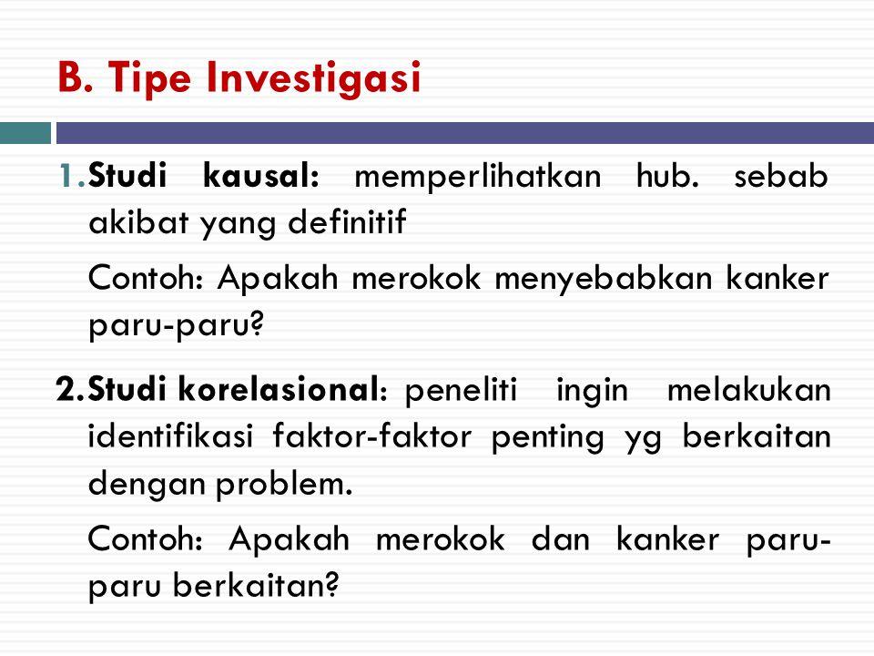 B. Tipe Investigasi Studi kausal: memperlihatkan hub. sebab akibat yang definitif. Contoh: Apakah merokok menyebabkan kanker paru-paru