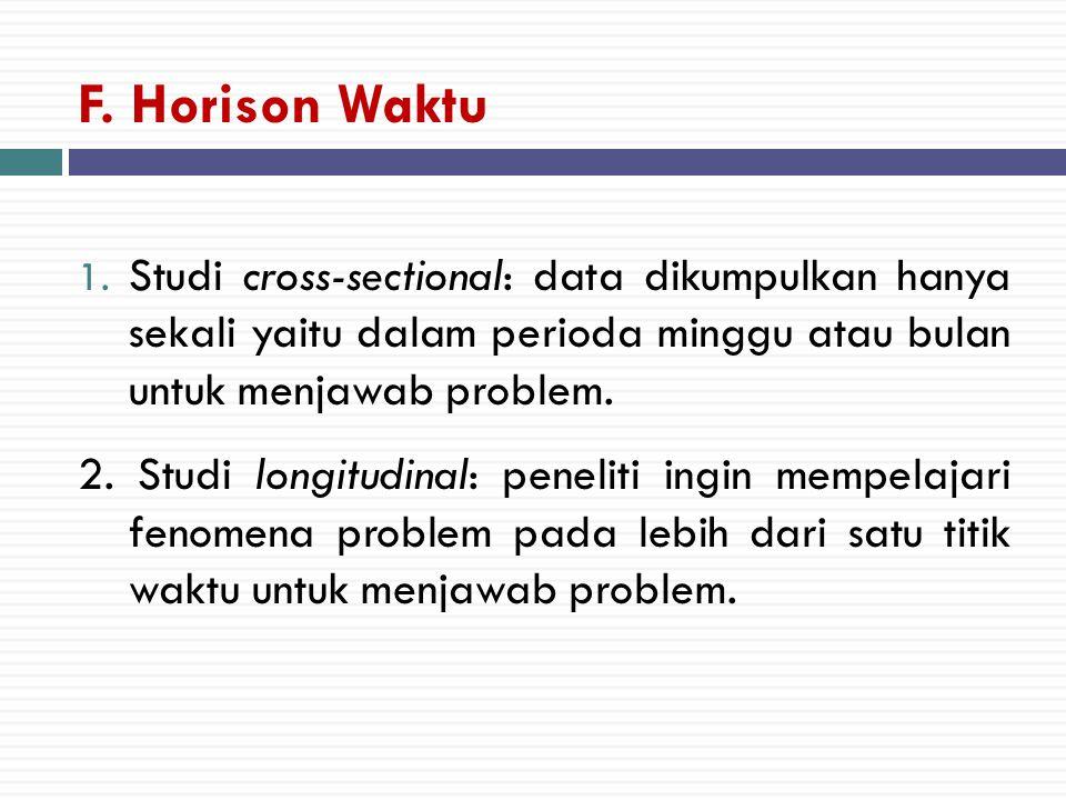 F. Horison Waktu Studi cross-sectional: data dikumpulkan hanya sekali yaitu dalam perioda minggu atau bulan untuk menjawab problem.