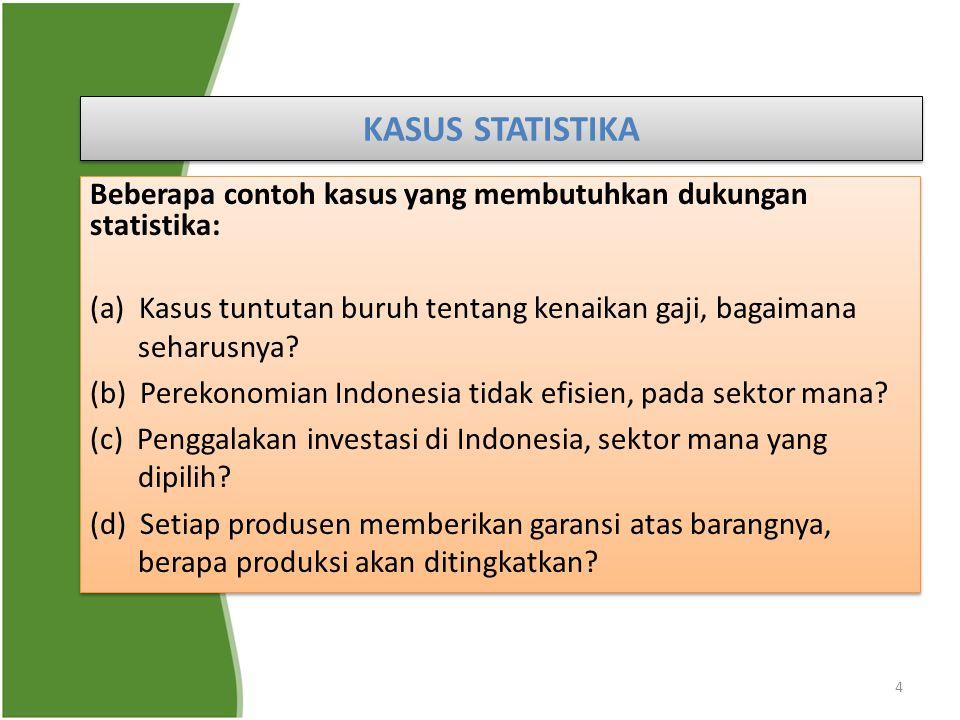 KASUS STATISTIKA Beberapa contoh kasus yang membutuhkan dukungan statistika: (a) Kasus tuntutan buruh tentang kenaikan gaji, bagaimana seharusnya
